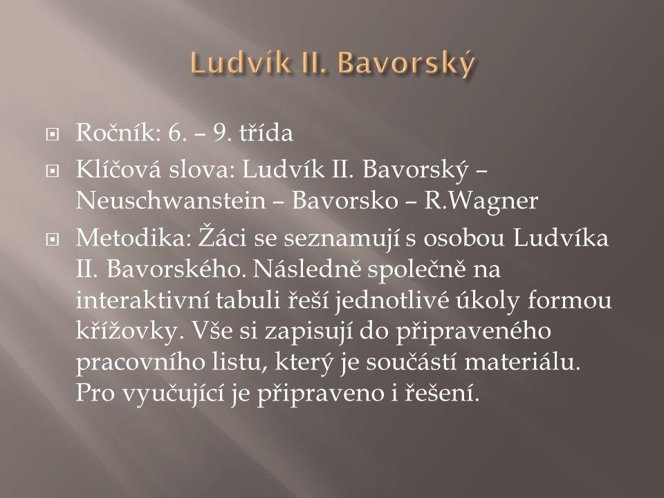  Ročník: 6. – 9. třída  Klíčová slova: Ludvík II. Bavorský – Neuschwanstein – Bavorsko – R.Wagner  Metodika: Žáci se seznamují s osobou Ludvíka II.