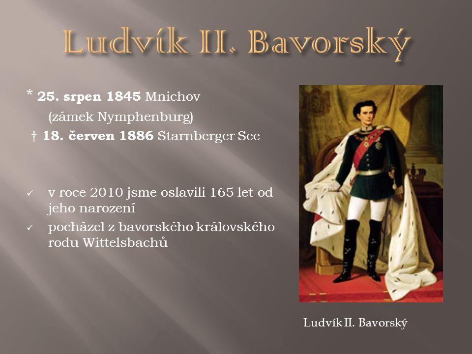 * 25. srpen 1845 Mnichov (zámek Nymphenburg) † 18. červen 1886 Starnberger See v roce 2010 jsme oslavili 165 let od jeho narození pocházel z bavorskéh