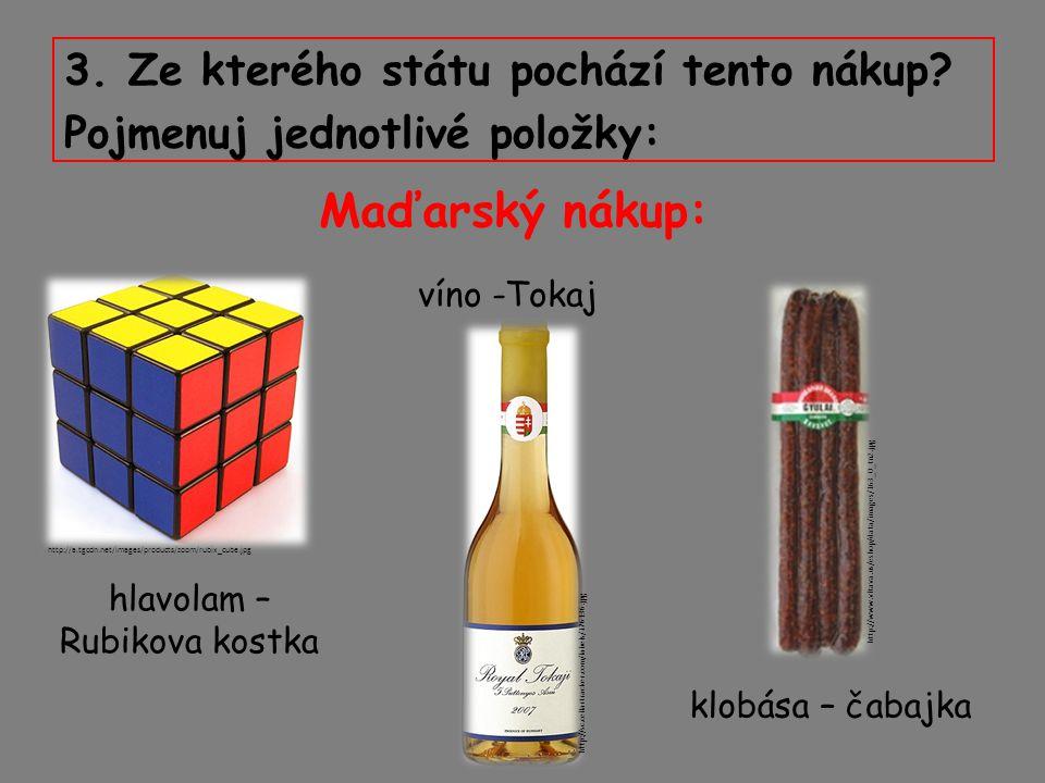 3. Ze kterého státu pochází tento nákup? Pojmenuj jednotlivé položky: Maďarský nákup: klobása – čabajka víno -Tokaj hlavolam – Rubikova kostka http://