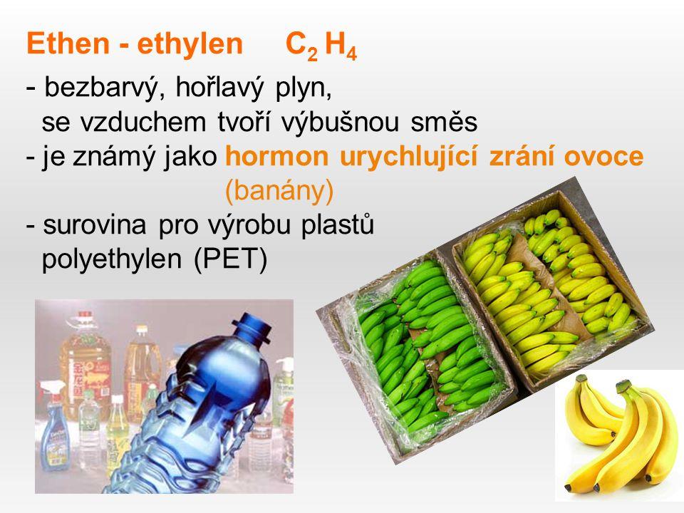Ethen - ethylen C 2 H 4 - bezbarvý, hořlavý plyn, se vzduchem tvoří výbušnou směs - je známý jako hormon urychlující zrání ovoce (banány) - surovina pro výrobu plastů polyethylen (PET)