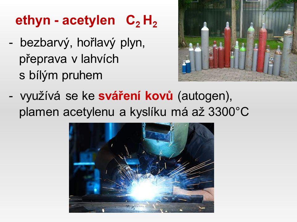 ethyn - acetylen C 2 H 2 -bezbarvý, hořlavý plyn, přeprava v lahvích s bílým pruhem -využívá se ke sváření kovů (autogen), plamen acetylenu a kyslíku má až 3300°C