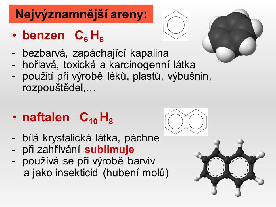 Nejvýznamnější areny: benzen C 6 H 6 -bezbarvá, zapáchající kapalina -hořlavá, toxická a karcinogenní látka -použití při výrobě léků, plastů, výbušnin, rozpouštědel,… naftalen C 10 H 8 -bílá krystalická látka, páchne -při zahřívání sublimuje -používá se při výrobě barviv a jako insekticid (hubení molů)