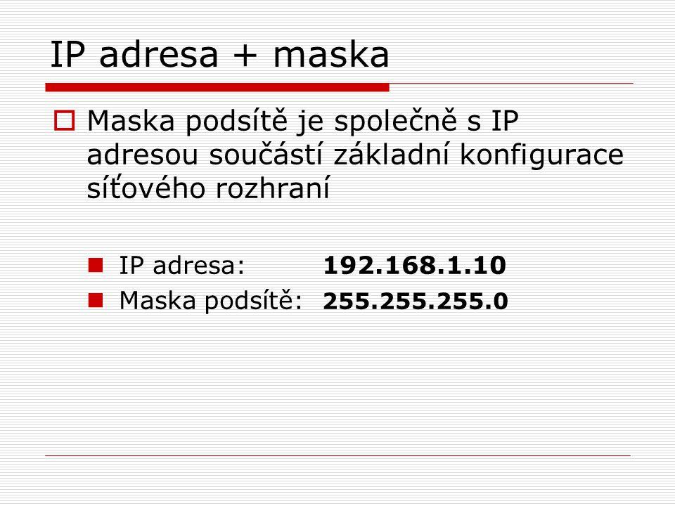 IP adresa + maska  Maska podsítě je společně s IP adresou součástí základní konfigurace síťového rozhraní IP adresa: 192.168.1.10 Maska podsítě: 255.