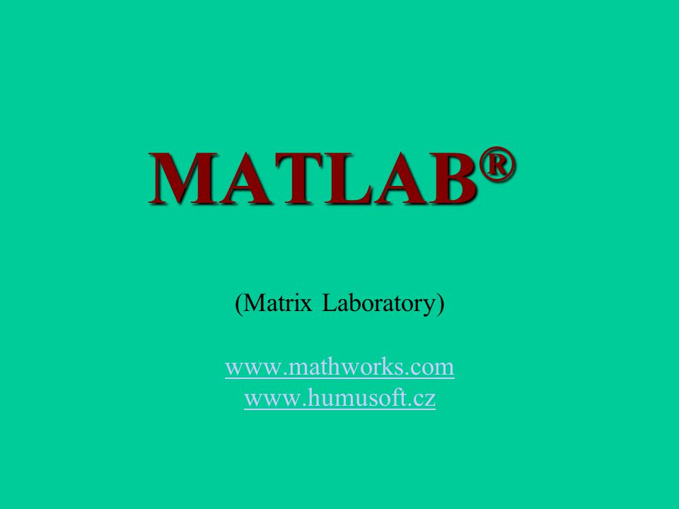 MATLAB ® (Matrix Laboratory) www.mathworks.com www.humusoft.cz