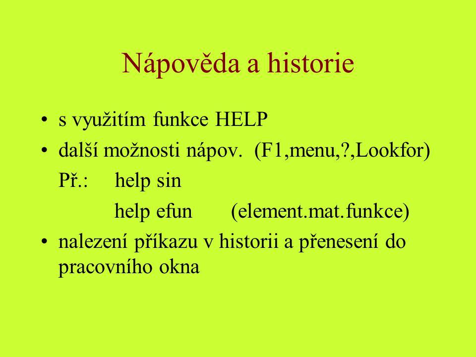 Nápověda a historie s využitím funkce HELP další možnosti nápov. (F1,menu,?,Lookfor) Př.: help sin help efun (element.mat.funkce) nalezení příkazu v h
