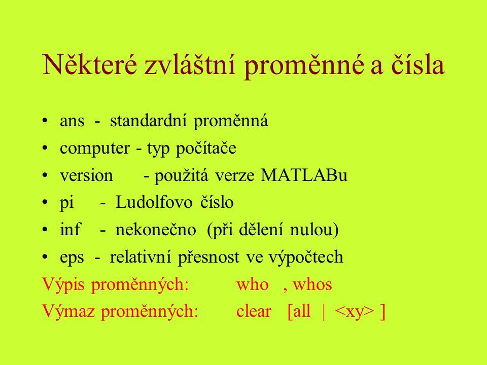 Některé zvláštní proměnné a čísla ans - standardní proměnná computer - typ počítače version - použitá verze MATLABu pi - Ludolfovo číslo inf - nekonečno (při dělení nulou) eps - relativní přesnost ve výpočtech Výpis proměnných: who, whos Výmaz proměnných:clear [all | ]