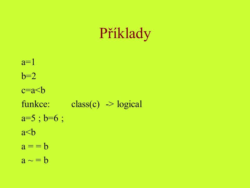 Příklady a=1 b=2 c=a<b funkce:class(c) -> logical a=5 ; b=6 ; a<b a = = b a ~ = b