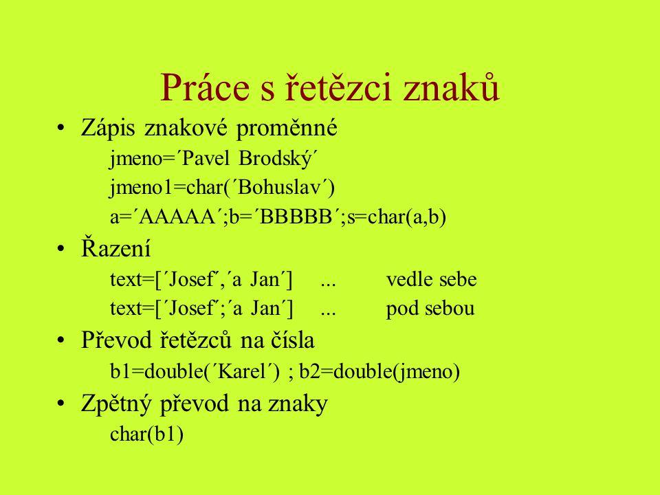 Práce s řetězci znaků Zápis znakové proměnné jmeno=´Pavel Brodský´ jmeno1=char(´Bohuslav´) a=´AAAAA´;b=´BBBBB´;s=char(a,b) Řazení text=[´Josef´,´a Jan