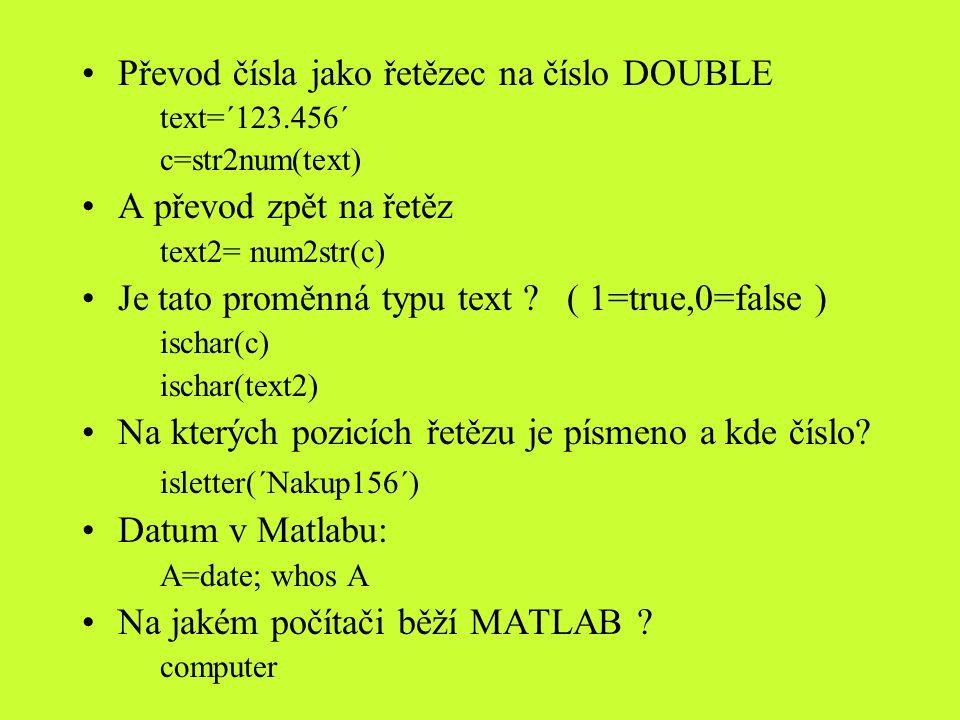 Převod čísla jako řetězec na číslo DOUBLE text=´123.456´ c=str2num(text) A převod zpět na řetěz text2= num2str(c) Je tato proměnná typu text ? ( 1=tru
