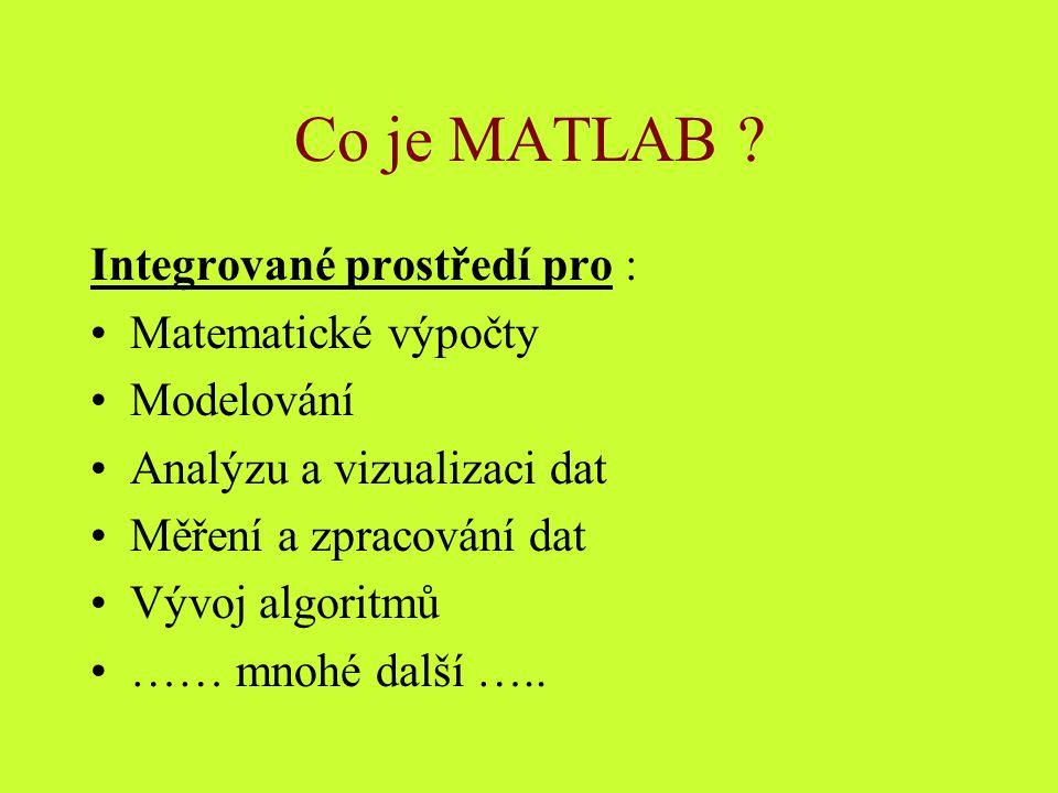 Co je MATLAB ? Integrované prostředí pro : Matematické výpočty Modelování Analýzu a vizualizaci dat Měření a zpracování dat Vývoj algoritmů …… mnohé d