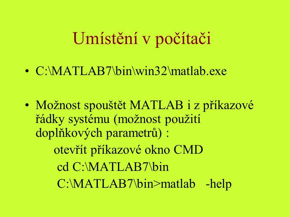 Umístění v počítači C:\MATLAB7\bin\win32\matlab.exe Možnost spouštět MATLAB i z příkazové řádky systému (možnost použití doplňkových parametrů) : otevřít příkazové okno CMD cd C:\MATLAB7\bin C:\MATLAB7\bin>matlab -help