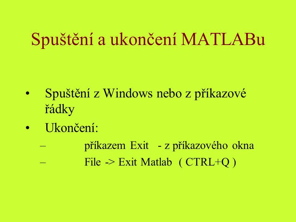 Spuštění a ukončení MATLABu Spuštění z Windows nebo z příkazové řádky Ukončení: –příkazem Exit - z příkazového okna –File -> Exit Matlab ( CTRL+Q )