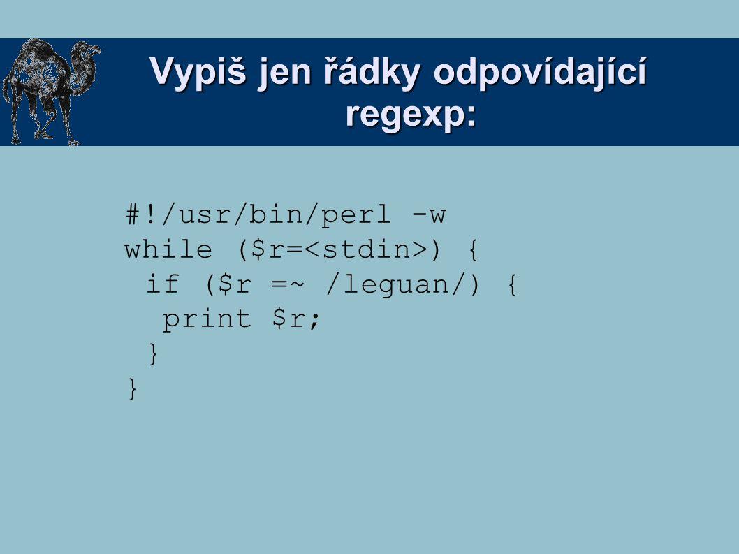 Vypiš jen řádky odpovídající regexp: #!/usr/bin/perl -w while ($r= ) { if ($r =~ /leguan/) { print $r; }