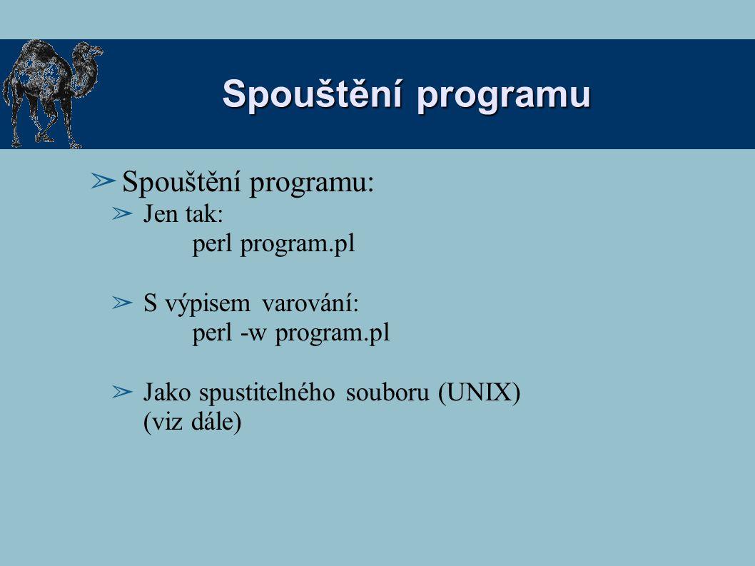 Spouštění programu ➢ Spouštění programu: ➢ Jen tak: perl program.pl ➢ S výpisem varování: perl -w program.pl ➢ Jako spustitelného souboru (UNIX) (viz