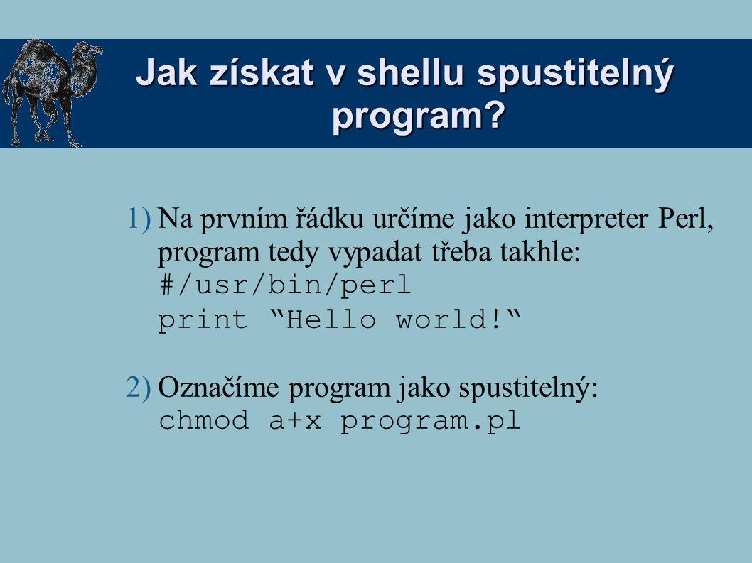 Příklad 1: (1) Napište program v Perlu, kde: (1) Přiřadíte číslo nebo text do skalární proměnné (2) Vypíšete ho s nějakým textem (ala bůvoli) na terminál (2) Upravte ho, aby šel spustit v shellu (3)...a spusťte ho (1) Pomocí interpretru (perl program.pl) (2) Přímo jako program (./program.pl)