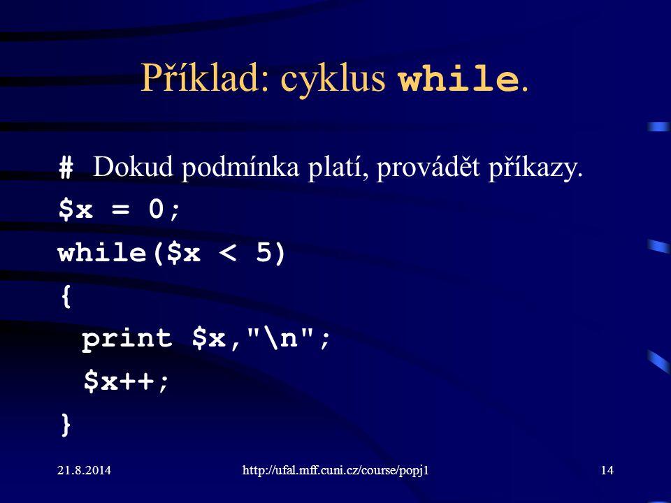 21.8.2014http://ufal.mff.cuni.cz/course/popj114 Příklad: cyklus while. # Dokud podmínka platí, provádět příkazy. $x = 0; while($x < 5) { print $x,