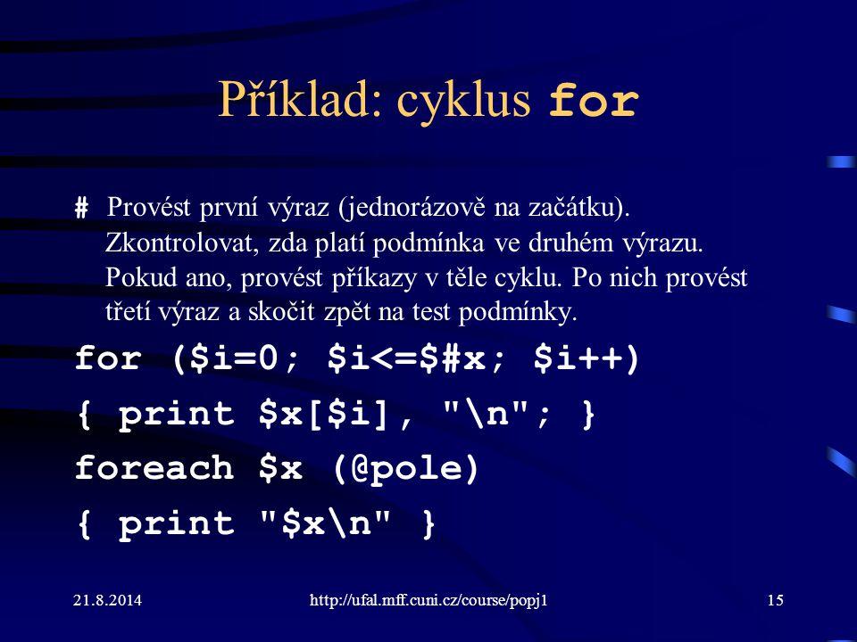 21.8.2014http://ufal.mff.cuni.cz/course/popj115 Příklad: cyklus for # Provést první výraz (jednorázově na začátku). Zkontrolovat, zda platí podmínka v