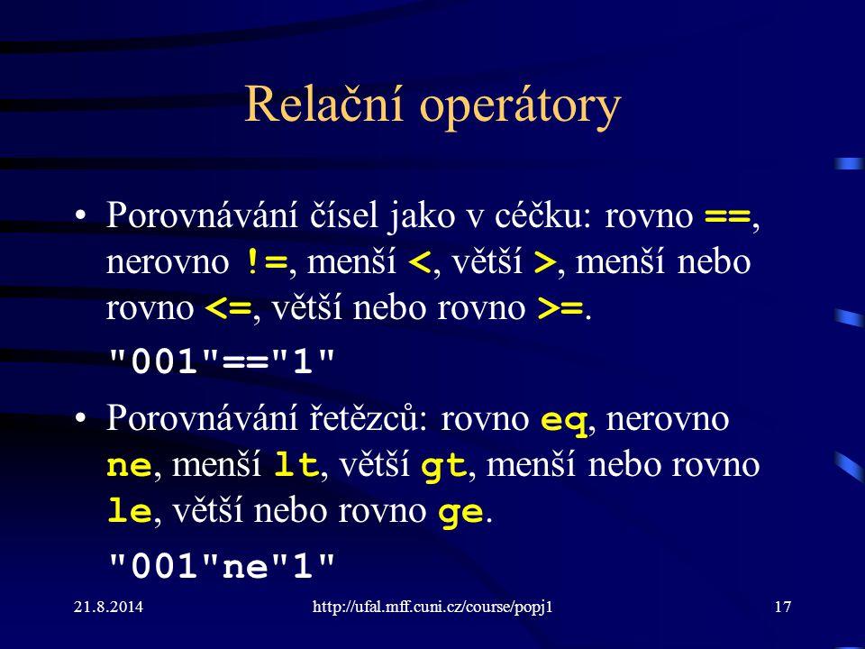 21.8.2014http://ufal.mff.cuni.cz/course/popj117 Relační operátory Porovnávání čísel jako v céčku: rovno ==, nerovno !=, menší, menší nebo rovno =.