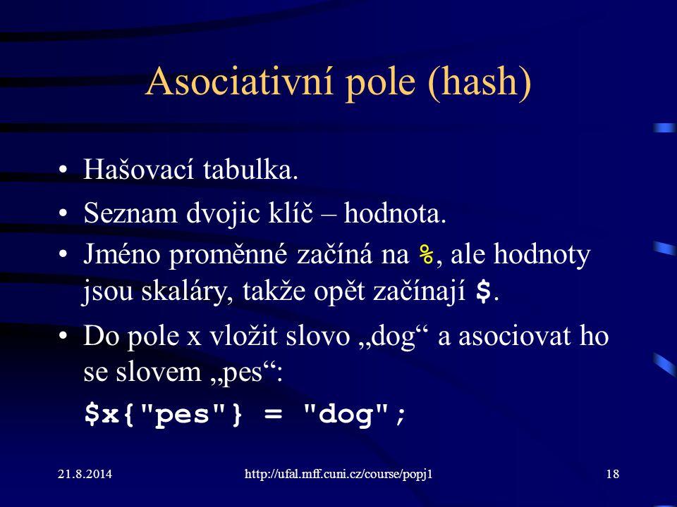 21.8.2014http://ufal.mff.cuni.cz/course/popj118 Asociativní pole (hash) Hašovací tabulka. Seznam dvojic klíč – hodnota. Jméno proměnné začíná na %, al