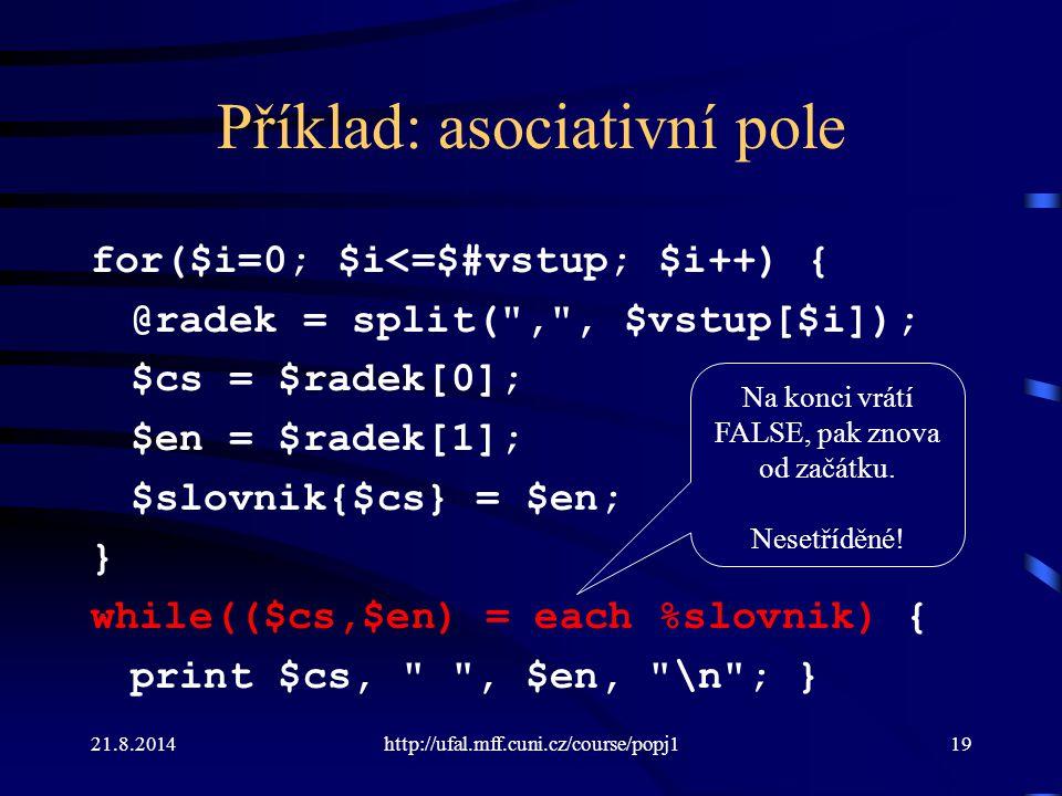 21.8.2014http://ufal.mff.cuni.cz/course/popj119 Příklad: asociativní pole for($i=0; $i<=$#vstup; $i++) { @radek = split(