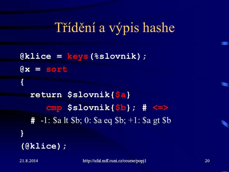 21.8.2014http://ufal.mff.cuni.cz/course/popj120 Třídění a výpis hashe @klice = keys(%slovnik); @x = sort { return $slovnik{$a} cmp $slovnik{$b}; # # -