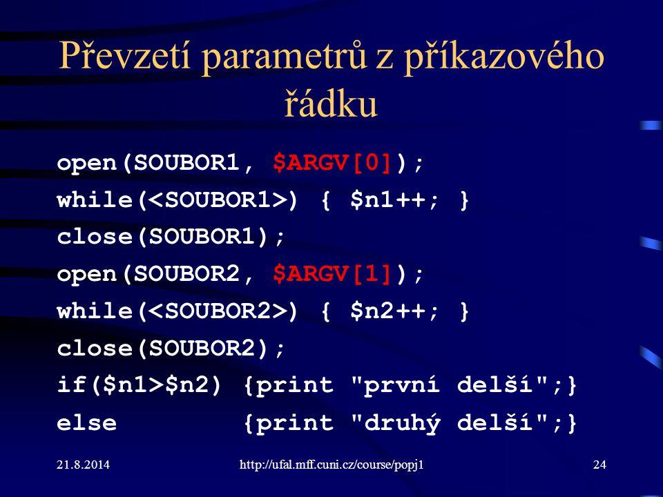 21.8.2014http://ufal.mff.cuni.cz/course/popj124 Převzetí parametrů z příkazového řádku open(SOUBOR1, $ARGV[0]); while( ) { $n1++; } close(SOUBOR1); op