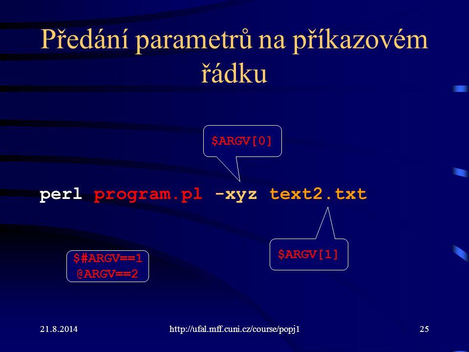 21.8.2014http://ufal.mff.cuni.cz/course/popj125 Předání parametrů na příkazovém řádku perl program.pl -xyz text2.txt $ARGV[0] $ARGV[1] $#ARGV==1 @ARGV