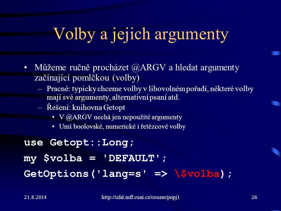 21.8.2014http://ufal.mff.cuni.cz/course/popj126 Volby a jejich argumenty Můžeme ručně procházet @ARGV a hledat argumenty začínající pomlčkou (volby) –
