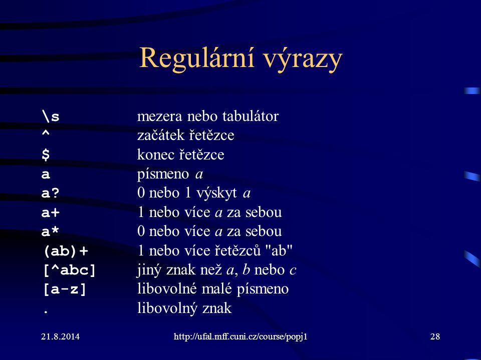 21.8.2014http://ufal.mff.cuni.cz/course/popj128 Regulární výrazy \s mezera nebo tabulátor ^ začátek řetězce $ konec řetězce a písmeno a a? 0 nebo 1 vý