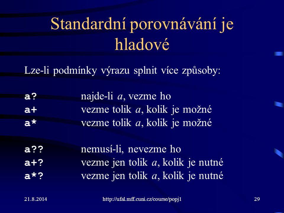 21.8.2014http://ufal.mff.cuni.cz/course/popj129 Standardní porovnávání je hladové Lze-li podmínky výrazu splnit více způsoby: a? najde-li a, vezme ho