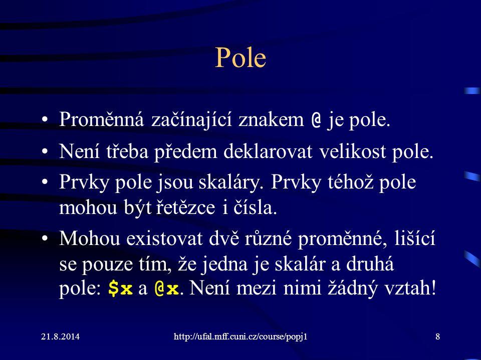 21.8.2014http://ufal.mff.cuni.cz/course/popj18 Pole Proměnná začínající znakem @ je pole. Není třeba předem deklarovat velikost pole. Prvky pole jsou