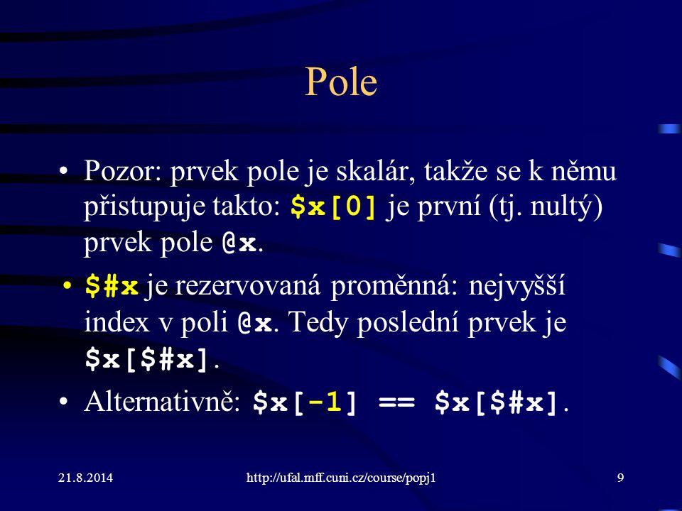 21.8.2014http://ufal.mff.cuni.cz/course/popj19 Pole Pozor: prvek pole je skalár, takže se k němu přistupuje takto: $x[0] je první (tj. nultý) prvek po