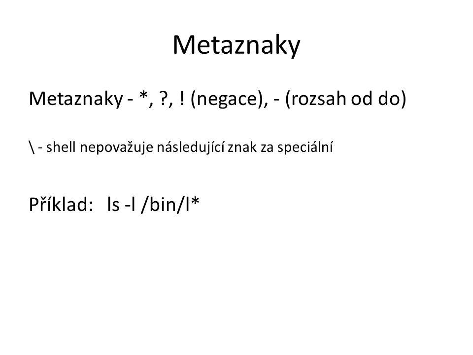 Metaznaky Metaznaky - *, ?, ! (negace), - (rozsah od do) \ - shell nepovažuje následující znak za speciální Příklad: ls -l /bin/l*