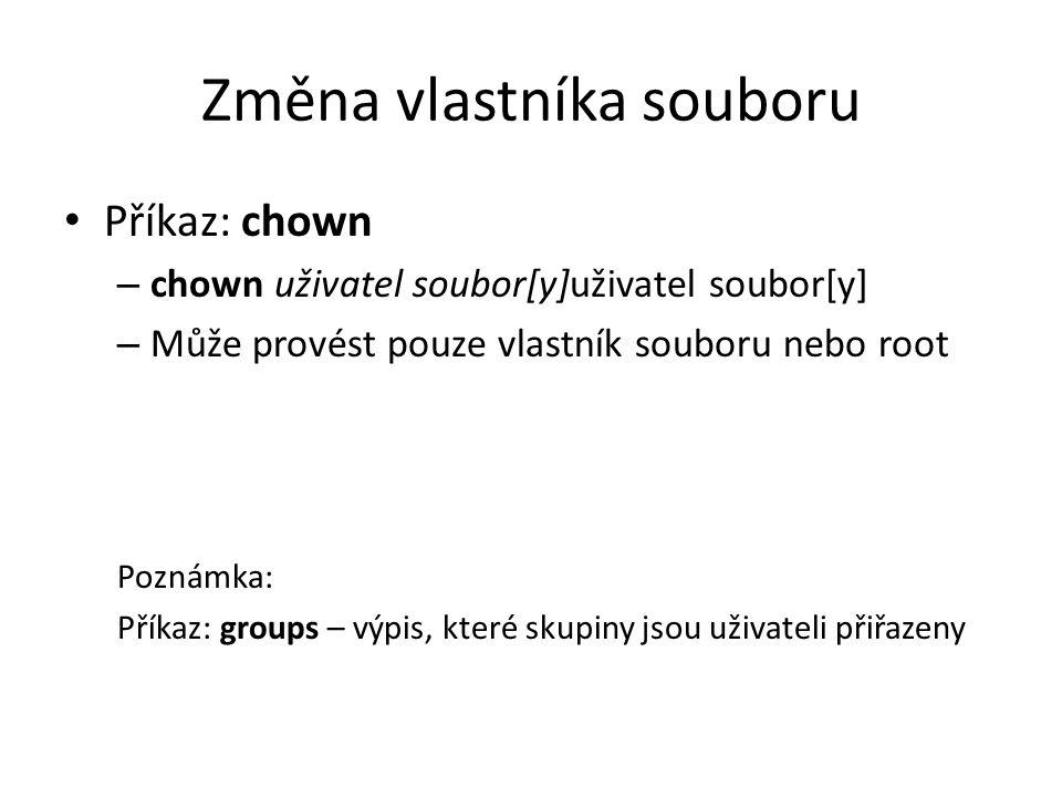 Změna vlastníka souboru Příkaz: chown – chown uživatel soubor[y]uživatel soubor[y] – Může provést pouze vlastník souboru nebo root Poznámka: Příkaz: g
