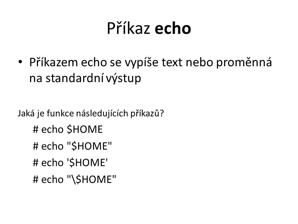 Příkaz echo Příkazem echo se vypíše text nebo proměnná na standardní výstup Jaká je funkce následujících příkazů? # echo $HOME # echo