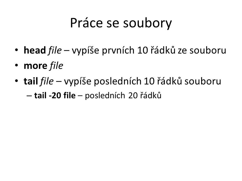 Práce se soubory head file – vypíše prvních 10 řádků ze souboru more file tail file – vypíše posledních 10 řádků souboru – tail -20 file – posledních