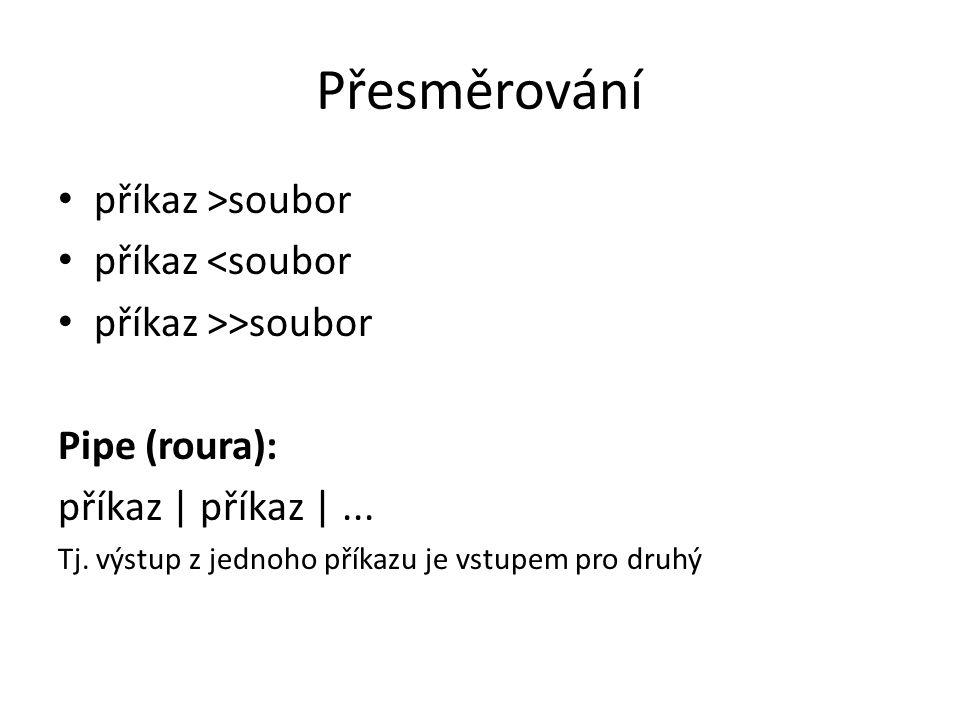Přesměrování příkaz >soubor příkaz <soubor příkaz >>soubor Pipe (roura): příkaz | příkaz |... Tj. výstup z jednoho příkazu je vstupem pro druhý