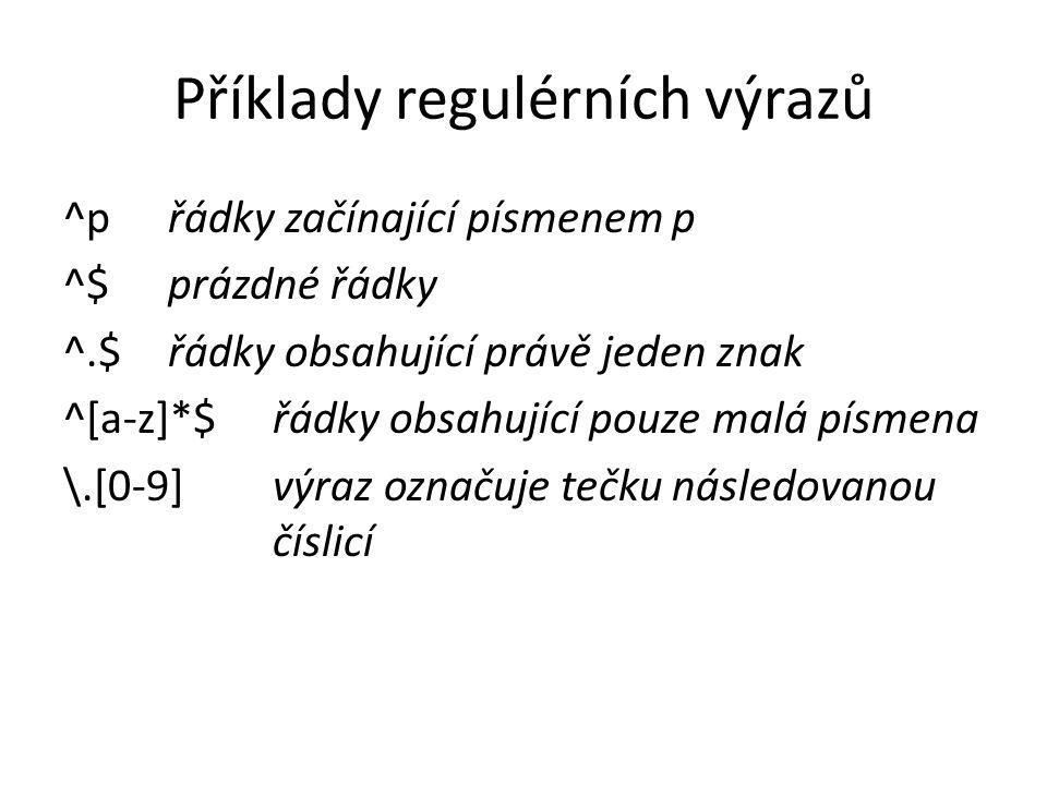 Příklady regulérních výrazů ^p řádky začínající písmenem p ^$ prázdné řádky ^.$ řádky obsahující právě jeden znak ^[a-z]*$ řádky obsahující pouze malá