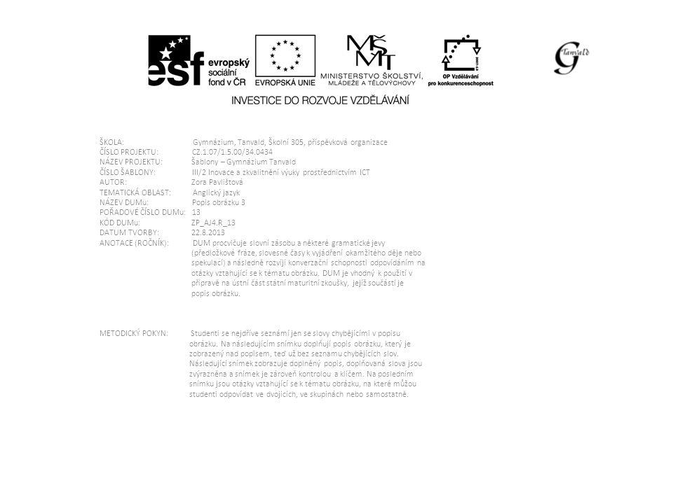 ŠKOLA: Gymnázium, Tanvald, Školní 305, příspěvková organizace ČÍSLO PROJEKTU: CZ.1.07/1.5.00/34.0434 NÁZEV PROJEKTU: Šablony – Gymnázium Tanvald ČÍSLO ŠABLONY: III/2 Inovace a zkvalitnění výuky prostřednictvím ICT AUTOR: Zora Pavlištová TEMATICKÁ OBLAST: Anglický jazyk NÁZEV DUMu: Popis obrázku 3 POŘADOVÉ ČÍSLO DUMu: 13 KÓD DUMu: ZP_AJ4.R_13 DATUM TVORBY: 22.8.2013 ANOTACE (ROČNÍK): DUM procvičuje slovní zásobu a některé gramatické jevy (předložkové fráze, slovesné časy k vyjádření okamžitého děje nebo spekulací) a následně rozvíjí konverzační schopnosti odpovídáním na otázky vztahující se k tématu obrázku.