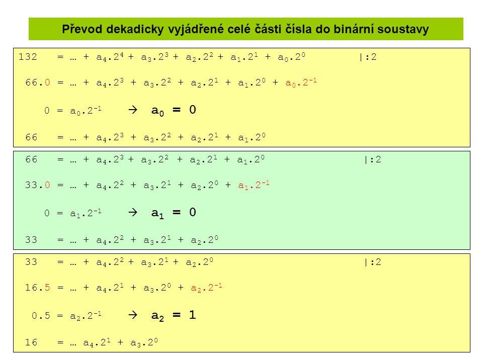 Převod dekadicky vyjádřené celé části čísla do binární soustavy 132 = … + a 4.2 4 + a 3.2 3 + a 2.2 2 + a 1.2 1 + a 0.2 0 |:2 66.0 = … + a 4.2 3 + a 3
