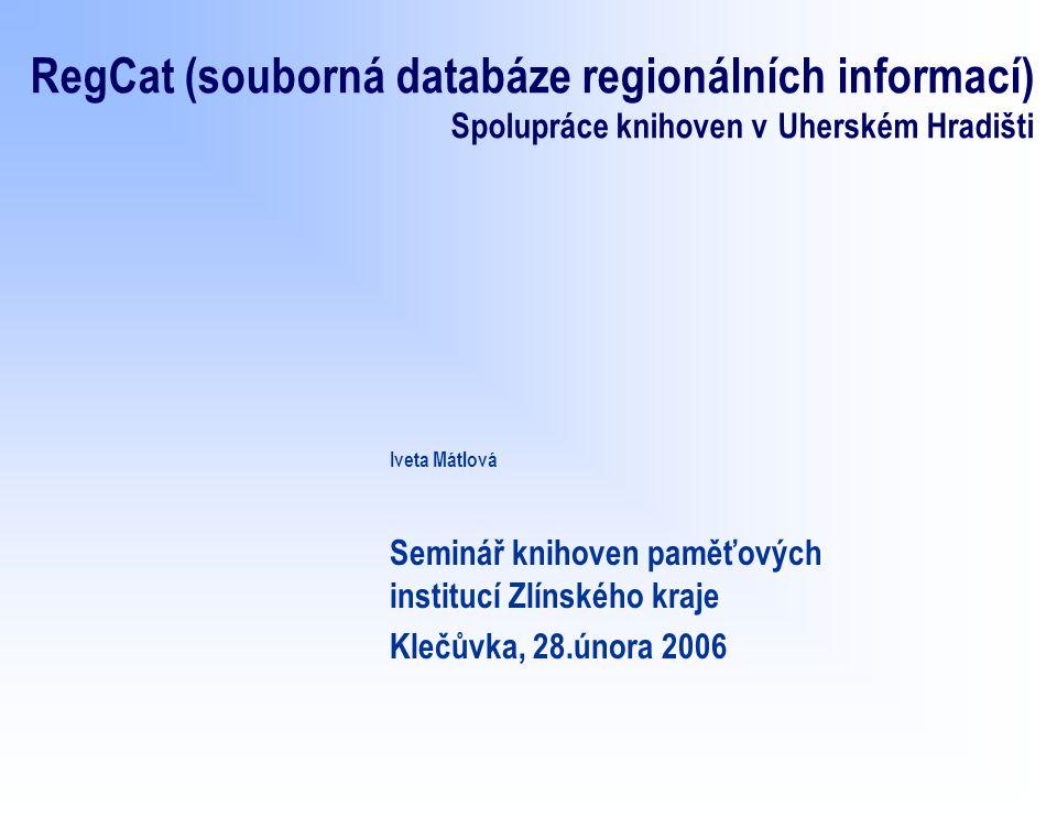 RegCat (souborná databáze regionálních informací) Spolupráce knihoven v Uherském Hradišti Iveta Mátlová Seminář knihoven paměťových institucí Zlínského kraje Klečůvka, 28.února 2006