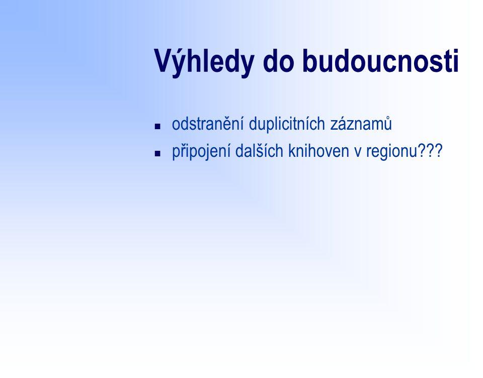 Výhledy do budoucnosti n odstranění duplicitních záznamů n připojení dalších knihoven v regionu