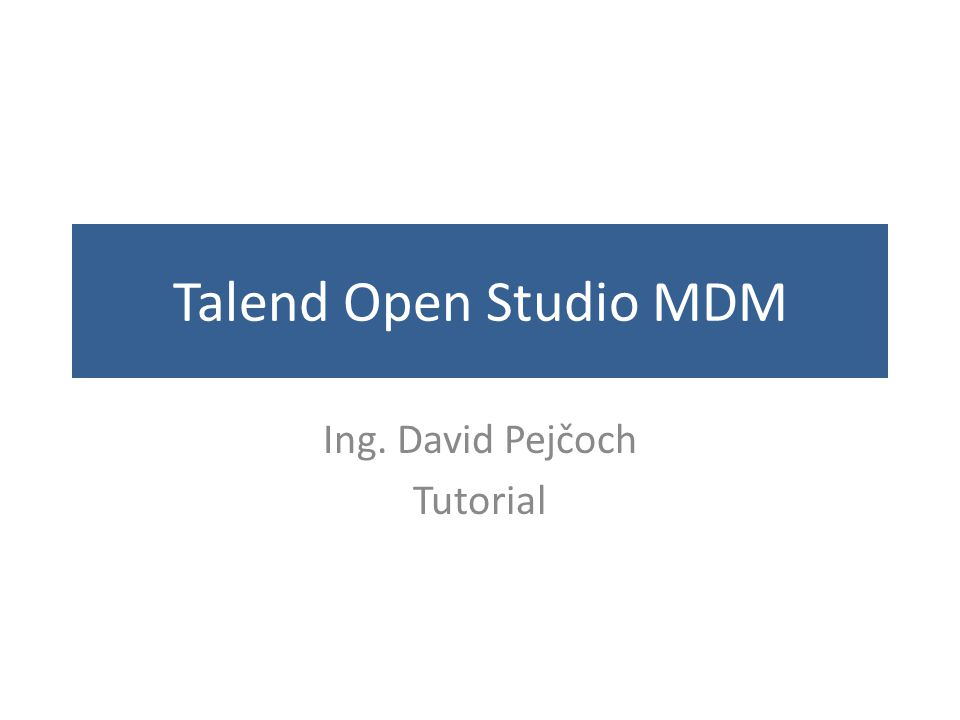 Talend Open Studio MDM Ing. David Pejčoch Tutorial