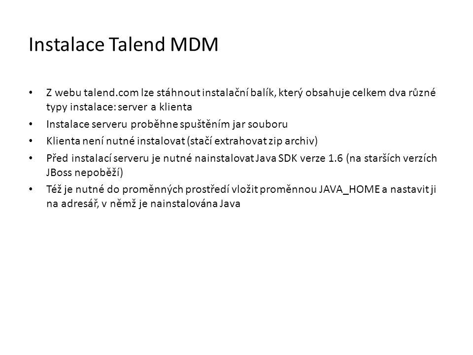Instalace Talend MDM Z webu talend.com lze stáhnout instalační balík, který obsahuje celkem dva různé typy instalace: server a klienta Instalace serveru proběhne spuštěním jar souboru Klienta není nutné instalovat (stačí extrahovat zip archiv) Před instalací serveru je nutné nainstalovat Java SDK verze 1.6 (na starších verzích JBoss nepoběží) Též je nutné do proměnných prostředí vložit proměnnou JAVA_HOME a nastavit ji na adresář, v němž je nainstalována Java