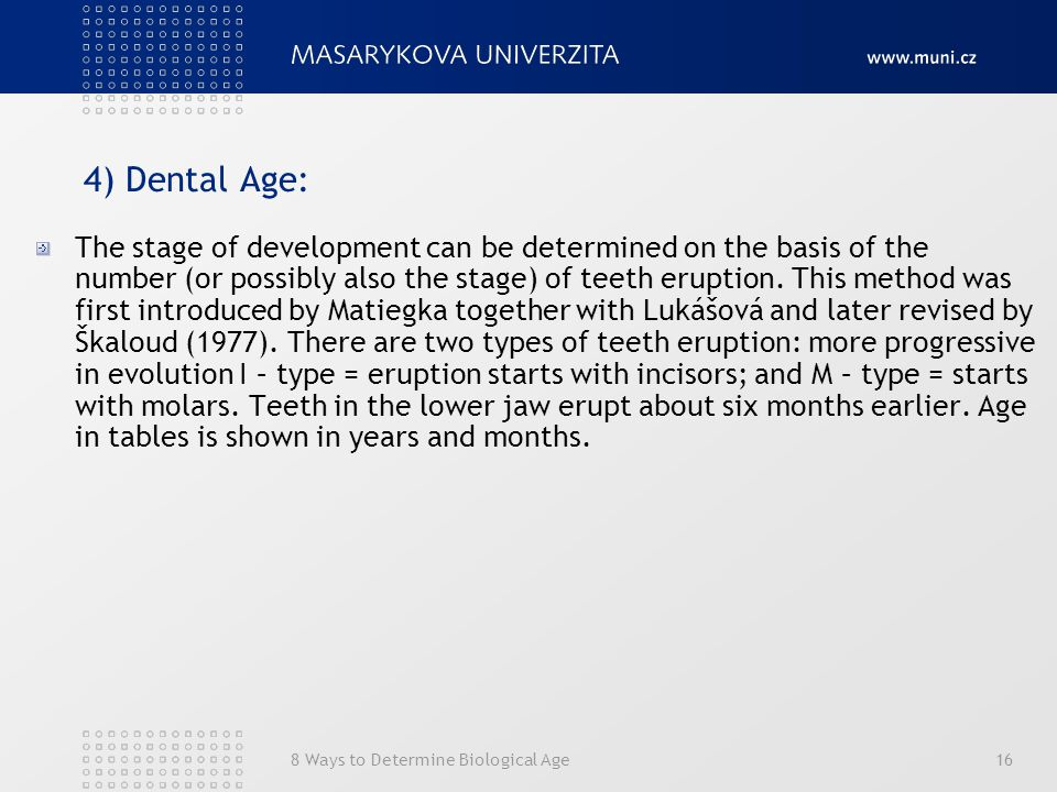 8 Ways to Determine Biological Age16 4) Dental Age: The stage of development can be determined on the basis of the number (or possibly also the stage) of teeth eruption.