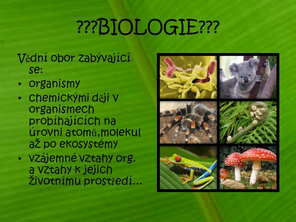 ???BIOLOGIE??? V ě dní obor zabývající se: organismy chemickými d ě ji v organismech probíhajících na úrovni atom ů,molekul až po ekosystémy vzájemné
