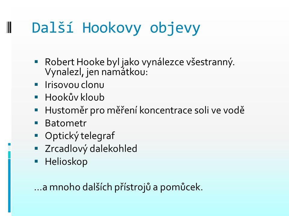 Další Hookovy objevy  Robert Hooke byl jako vynálezce všestranný. Vynalezl, jen namátkou:  Irisovou clonu  Hookův kloub  Hustoměr pro měření konce
