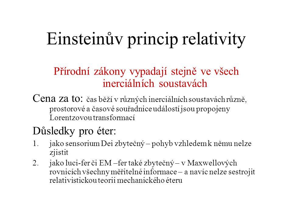 Einsteinův princip relativity Přírodní zákony vypadají stejně ve všech inerciálních soustavách Cena za to: čas běží v různých inerciálních soustavách různě, prostorové a časové souřadnice událostí jsou propojeny Lorentzovou transformací Důsledky pro éter: 1.jako sensorium Dei zbytečný – pohyb vzhledem k němu nelze zjistit 2.jako luci-fer či EM –fer také zbytečný – v Maxwellových rovnicích všechny měřitelné informace – a navíc nelze sestrojit relativistickou teorii mechanického éteru