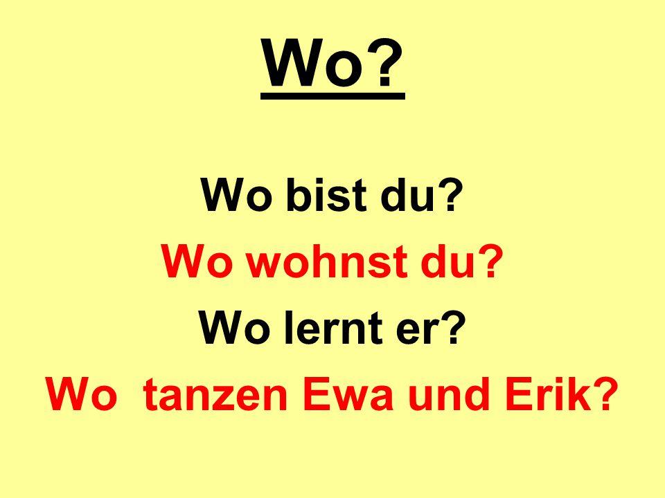 Wo? Wo bist du? Wo wohnst du? Wo lernt er? Wo tanzen Ewa und Erik?