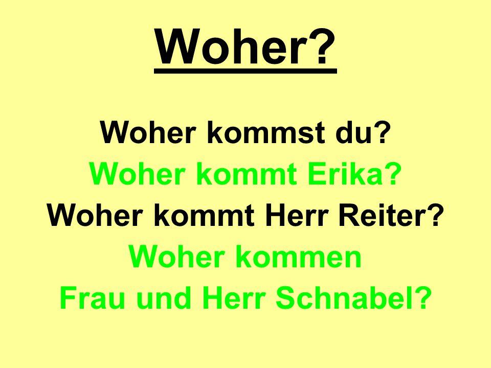 Woher? Woher kommst du? Woher kommt Erika? Woher kommt Herr Reiter? Woher kommen Frau und Herr Schnabel?